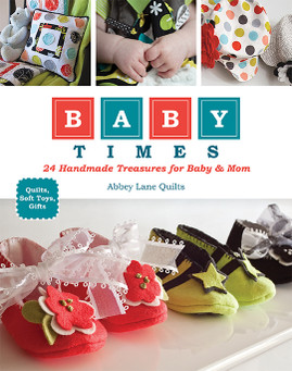 Baby Times: 24 Handmade Treasures for Baby & Mom • Quilts, Soft Toys, Gifts by Abbey Lane Quilts