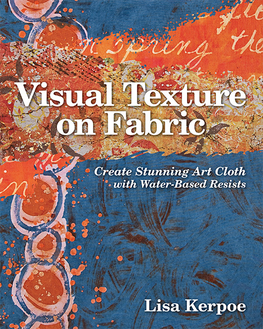 Visual Texture on Fabric: Create Stunning Art Cloth with Water-Based Resists by Lisa Kerpoe