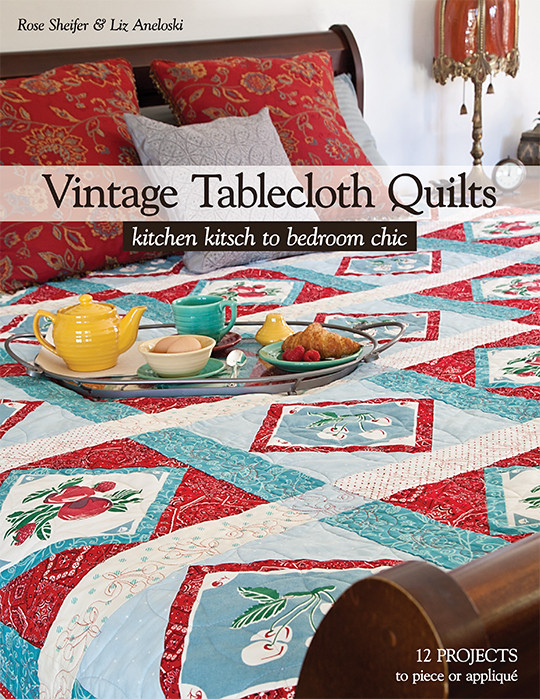 Vintage Tablecloth Quilts: Kitchen Kitsch to Bedroom Chic • 12 Projects to Piece or Applique by Rose Sheifer & Liz Aneloski