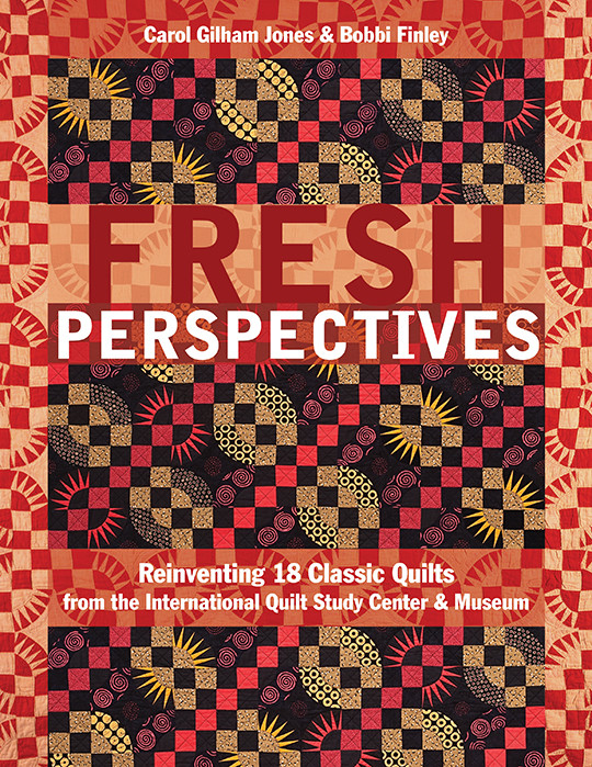 Fresh Perspectives: Reinventing 18 Classic Quilts from the International Quilt Study Center & Museum by Carol Gilham Jones & Bobbi Finley