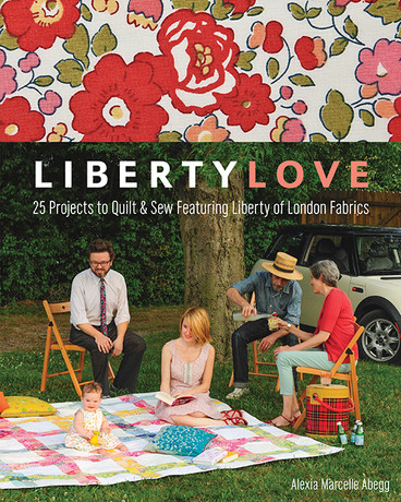 Liberty Love: 25 Projects to Quilt & Sew Featuring Liberty of London Fabrics by Alexia Marcelle Abegg