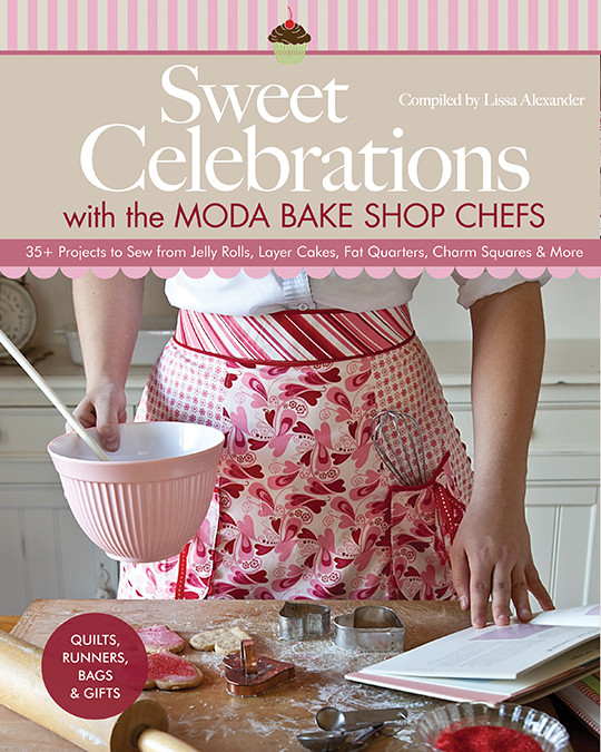 Sweet Celebrations with the Moda Bake Shop Chefs: 35+ Projects to Sew from Jelly Rolls, Layer Cakes, Fat Quarters, Charm Squares & More • Quilts, Runners, Bags & Gifts