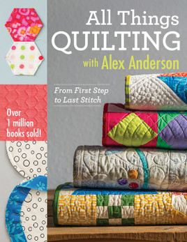 All Things Quilting with Alex Anderson: From First Step to Last Stitch by Alex Anderson