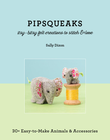 Pipsqueaks - Itsy-Bitsy Felt Creations to Stitch & Love: 30+ Easy-to-Make Animals & Accessories by Sally Dixon