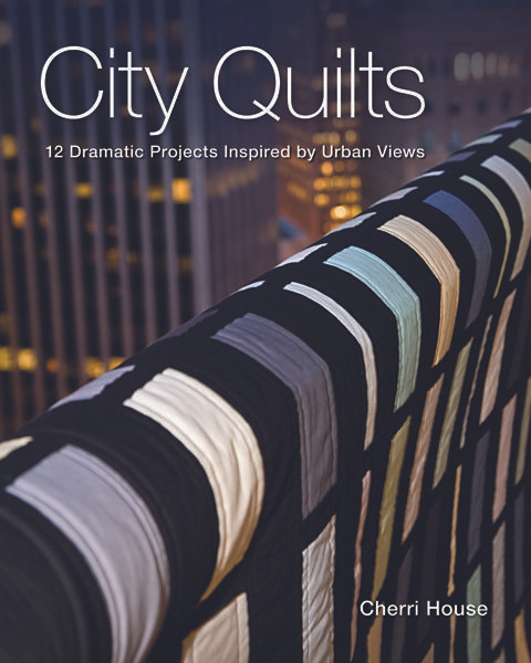 City Quilts: 12 Dramatic Projects Inspired by Urban Views by Cherri House