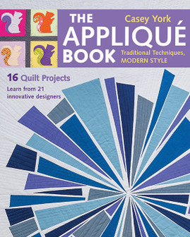 The Appliqué Book: Traditional Techniques, Modern Style • 16 Quilt Projects by Casey York