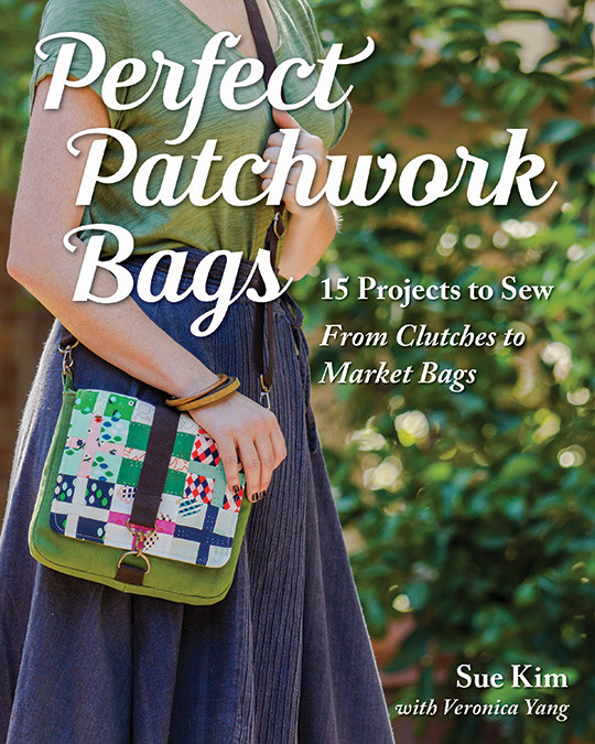 Perfect Patchwork Bags: 15 Projects to Sew • From Clutches to Market Bags by Sue Kim with Veronica Yang