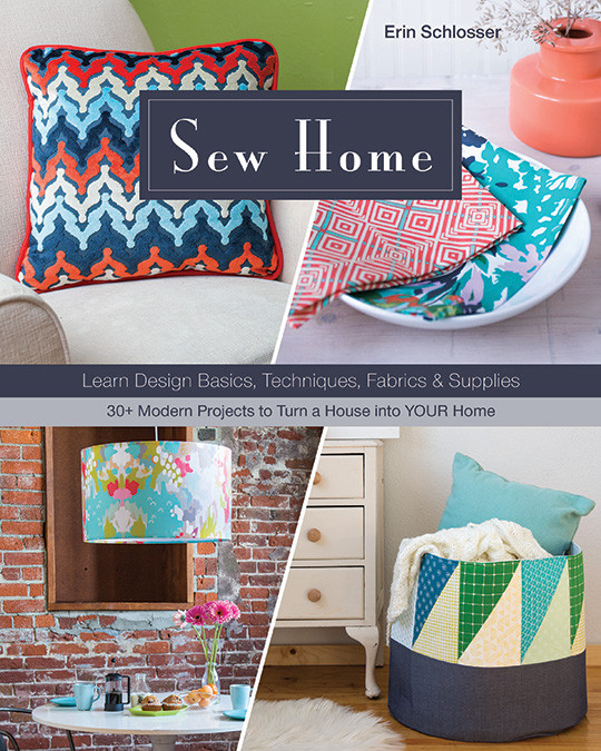Sew Home: Learn Design Basics, Techniques, Fabrics & Supplies * 30+ Modern Projects to Turn a House into YOUR Home by Erin Schlosser