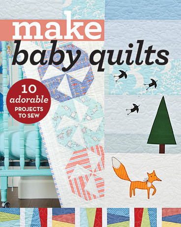Make Baby Quiilts: 10 Adorable Projects to Sew