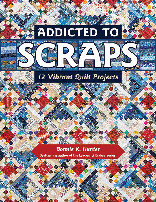 Addicted to Scraps: 12 Vibrant Quilt Projects by Bonnie K. Hunter