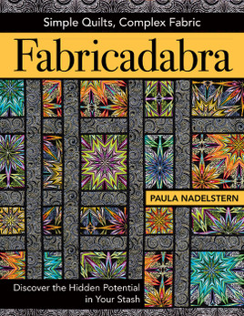 Fabricadabra - Simple Quilts, Complex Fabric: Discover the Hidden Potential in Your Stash by Paula Nadelstern