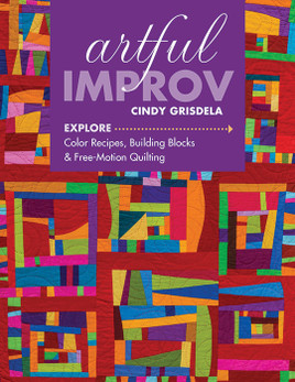 Artful Improv: Explore Color Recipes, Building Blocks & Free-Motion Quilting by Cindy Grisdela