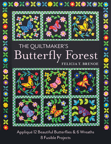 The Quiltmaker's Butterfly Forest: Applique 12 Beautiful Butterflies & 6 Wreaths * 8 Fusible Projects by Felicia T. Brenoe