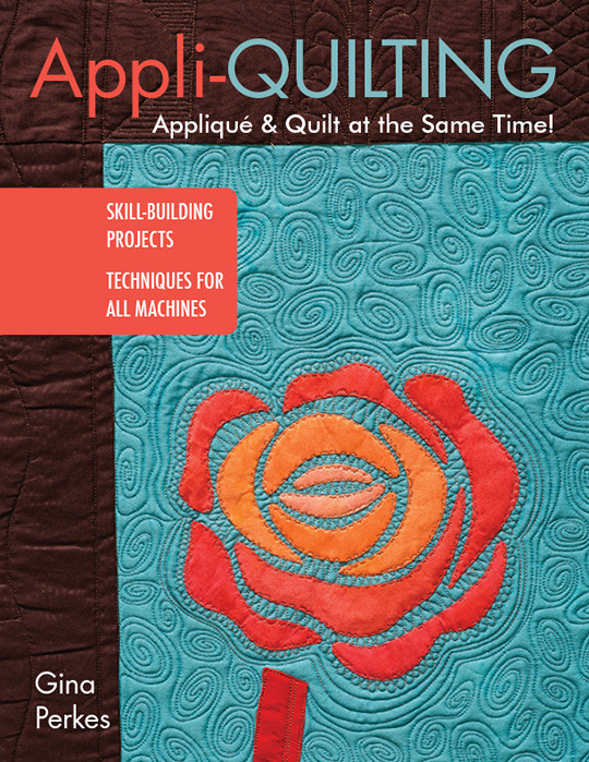 Appli-quilting - Applique & Quilt at the Same Time!: Skill-Building Projects * Techniques for All Machines by Gina Perkes