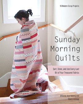 Sunday Morning Quilts: 16 Modern Scrap Projects • Sort, Store, and Use Every Last Bit of Your Treasured Fabrics by Amanda Jean Nyberg and Cheryl Arkison