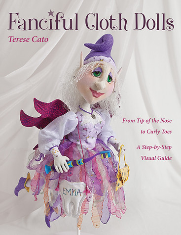 Fanciful Cloth Dolls: From Tip of the Nose to Curly Toes - A Step-by-Step Visual Guide by Terese Cato