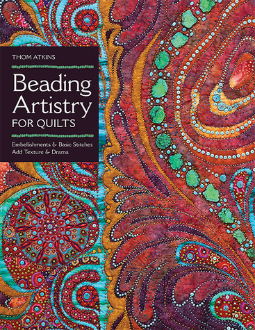 Beading Artistry for Quilts: Basic Stitches & Embellishments Add Texture & Drama by Thom Atkins