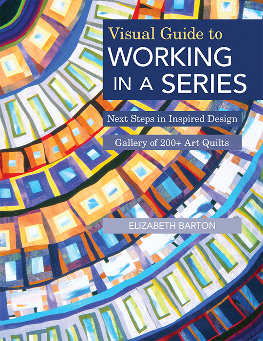Visual Guide to Working in a Series: Next Steps in Inspired Design • Gallery of 200+ Art Quilts by Elizabeth Barton #VisualGuidetoWorkinginaSeries