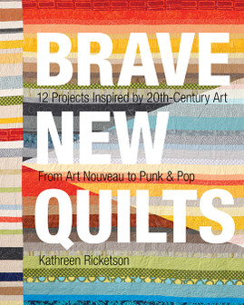 Brave New Quilts: 12 Projects Inspired by 20th-Century Art • From Art Nouveau to Punk & Pop by Kathreen Ricketson