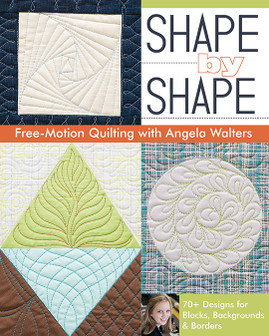 Shape by Shape Free-Motion Quilting with Angela Walters: 70+ Designs for Blocks, Backgrounds & Borders by Angela Walters