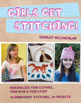 Girls Get Stitching: Personalize Your Clothes, Your Room & Your Stuff • 10 Embroidery Stitches • 20 Projects by Shirley McLauchlan #GirlsGetStitching