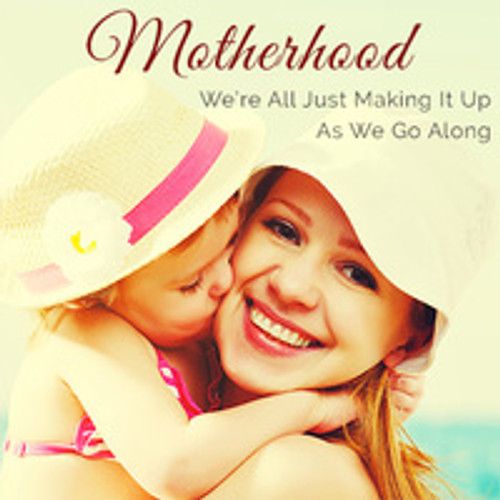 Motherhood: We're all just making it up as we go along