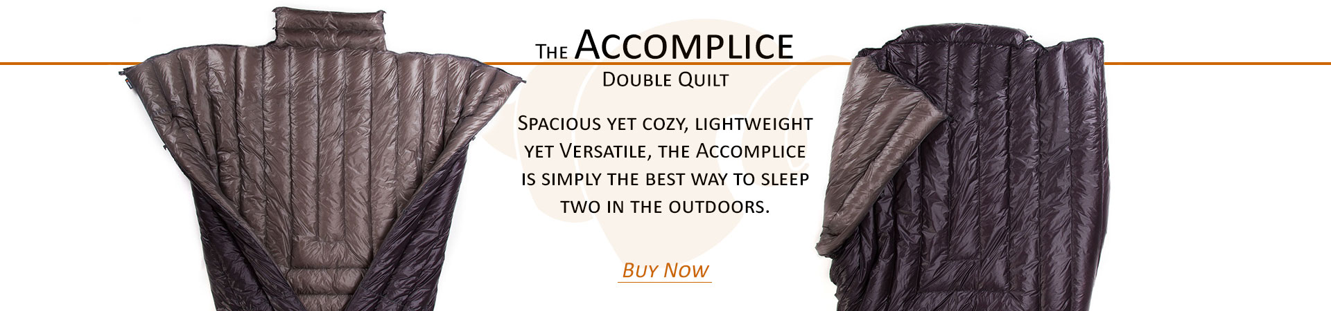 The Accomplice Double Quilt: Spacious yet cozy, lightweight yet versatile, the accomplice is simply the best way to sleep two in the outdoors.