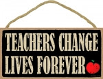 Teachers Change Lives Forever Wooden Sign