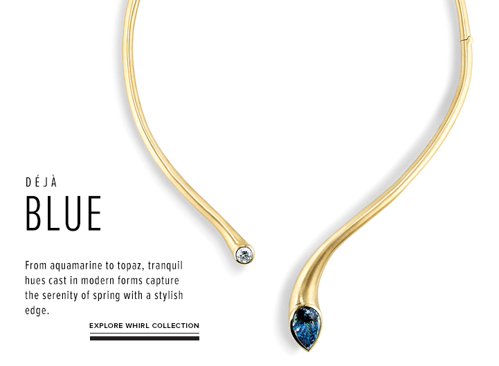 Deja Blue; From aquamarine to topaz, tranquil hues cast in modern forms capture the serenity of spring with a stylish edge; Explore Whirl Collection