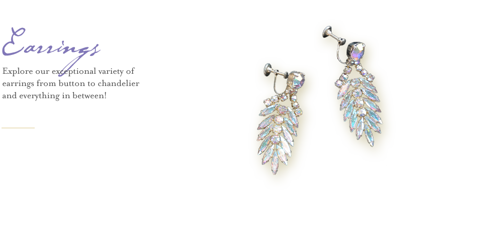 Explore our exceptional variety of earrings from button to chandelier and everything in between!