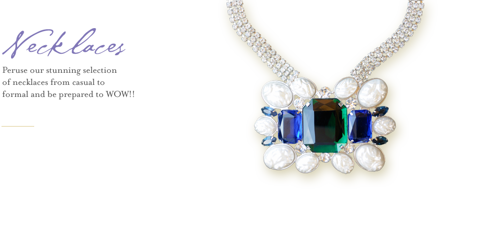 Peruse our stunning selection of necklaces from casual to formal and be prepared to WOW!!