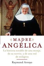 MADRE ANGÉLICA. La extraordinaria historia de una monja, su valor y una cadena de milagros