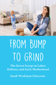 From Bump to Grind: The Secret Scoop on Labor, Delivery, and Early Motherhood