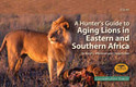 A HUNTER'S GUIDE TO AGING LIONS IN EASTERN & SOUTHERN AFRICA - Whitman, Karyl & Packer, Craig