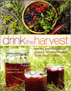 Drink the Harvest - Making and Preserving Juices, Wines, Meads, Teas and Ciders