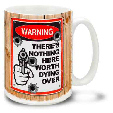 Tell it like it is with this Warning: There's Nothing Here Worth Dying Over gun coffee mug complete with bullet holes. Fun Warning Sign gun mug is durable, dishwasher and microwave safe.