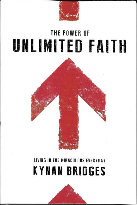 The Power of Unlimited Faith: Living in the Miraculous Everyday - Kynan Bridges.