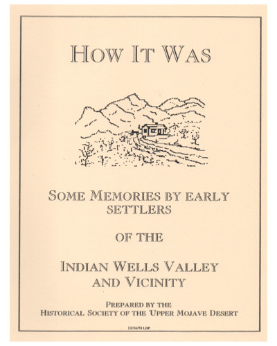 How It Was.  Some Memories by Early Settlers of the Indian Wells Valley and Vicinity.     This informal publication of the Historical Society of the Upper Mojave Desert includes colorful memoirs from the rugged homesteaders, cowboys, and miners who established their families in the Upper Mojave Desert in the early days of the 20th century. Lively yarns and even a few cartoons are featured. 55 pages.