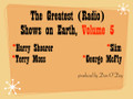 Greatest Radio Shows on Earth Volume 5. Slim (KFRC San Francisco); Terry Moss (Transtar Los Angeles); George McFly (WAVA Washington DC); Harry Shearer (KCRW Los Angeles)
