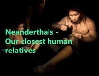NEANDERTHALS - OUR CLOSEST HUMAN RELATIVES