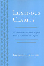 Luminous Clarity: A Commentary on Karma Chagme's Union of Mahamudra and Dzogchen by Khenchen Thrangu Rinpoche