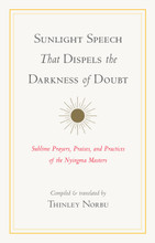 Sunlight Speech That Dispels the Darkness of Doubt Sublime Prayers, Praises, and Practices of the Nyingma Masters:  Translated by Thinley Norbu