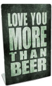 Love You More Than Beer Table Topper 6 x 9 Inches