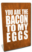 You Are The Bacon  Table Topper 6 x 9 Inches