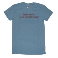 With these, who needs brains? Juniors T-Shirt