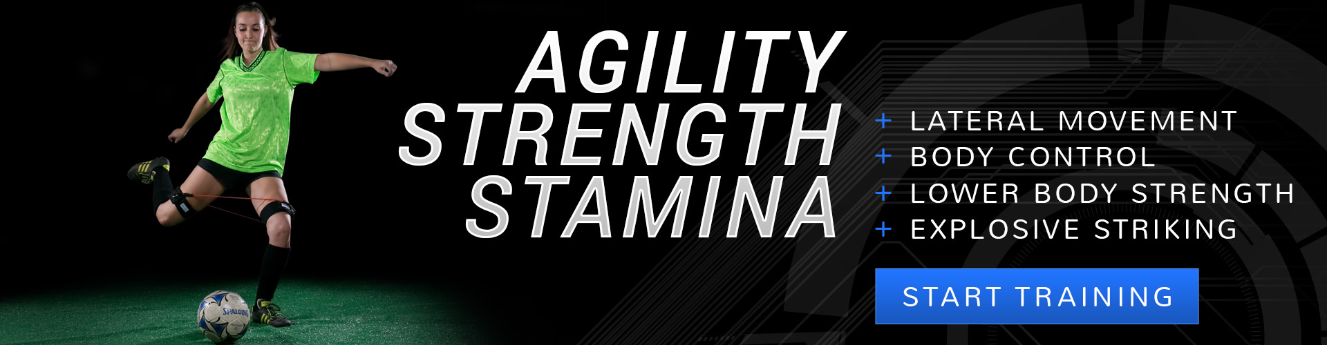 Agility, Strength, Stamina in Soccer: +Lateral Movement +Body Control +Lower Body Strength +Explosive Striking - Start Training