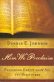 Him We Proclaim: Preaching Christ from All the Scriptures (Johnson)
