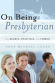 On Being Presbyterian: Our Beliefs, Practices, and Stories (Lucas)