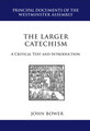 The Larger Catechism: A Critical Text and Introduction - Principal Documents of the Westminster Assembly (Bower, ed.)