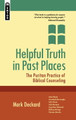 Helpful Truth in Past Places: The Puritan Practice of Biblical Counselling (Deckard)
